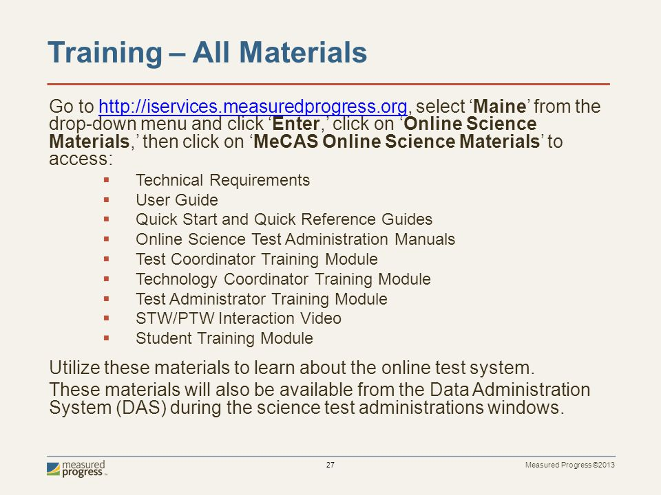 Measured Progress ©2013 27 Training – All Materials Go to http://iservices.measuredprogress.org, select Maine from the drop-down menu and click Enter, click on Online Science Materials, then click on MeCAS Online Science Materials to access:http://iservices.measuredprogress.org Technical Requirements User Guide Quick Start and Quick Reference Guides Online Science Test Administration Manuals Test Coordinator Training Module Technology Coordinator Training Module Test Administrator Training Module STW/PTW Interaction Video Student Training Module Utilize these materials to learn about the online test system.