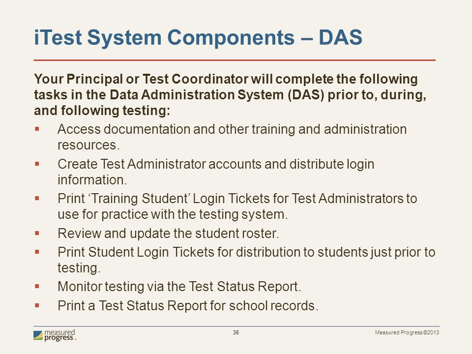 Measured Progress ©2013 35 iTest System Components – DAS Your Principal or Test Coordinator will complete the following tasks in the Data Administration System (DAS) prior to, during, and following testing: Access documentation and other training and administration resources.