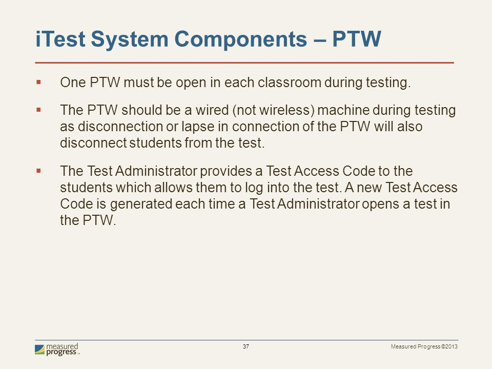 Measured Progress ©2013 37 iTest System Components – PTW One PTW must be open in each classroom during testing.