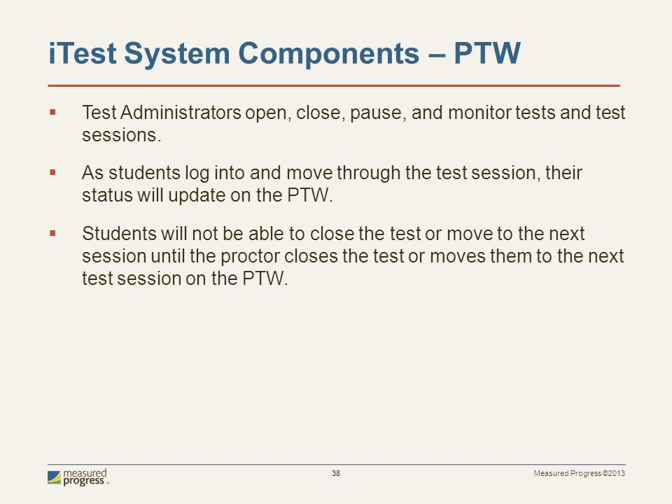Measured Progress ©2013 38 iTest System Components – PTW Test Administrators open, close, pause, and monitor tests and test sessions.