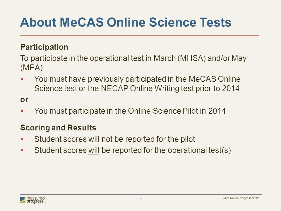 Measured Progress ©2013 7 About MeCAS Online Science Tests Participation To participate in the operational test in March (MHSA) and/or May (MEA): You must have previously participated in the MeCAS Online Science test or the NECAP Online Writing test prior to 2014 or You must participate in the Online Science Pilot in 2014 Scoring and Results Student scores will not be reported for the pilot Student scores will be reported for the operational test(s)