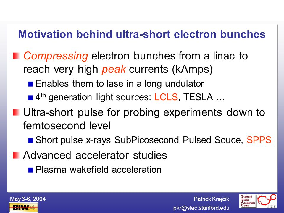 Patrick Krejcik BIW04pkr@slac.stanford.edu May 3-6, 2004 Diagnostics Challenge for Measuring Sub-Picosecond Bunch Length The SPPS e- bunch is 80 fwhm (12 m rms) Conventional streak camera technology ~1/2 ps Ideally look for resolution <100 fs Single pulse measurement important in linacs Reconstruction of bunch length charge profile Fast, relative measurements for feedback control timing measurement relative to fs laser Diagnose new instabilities – microbunching instability