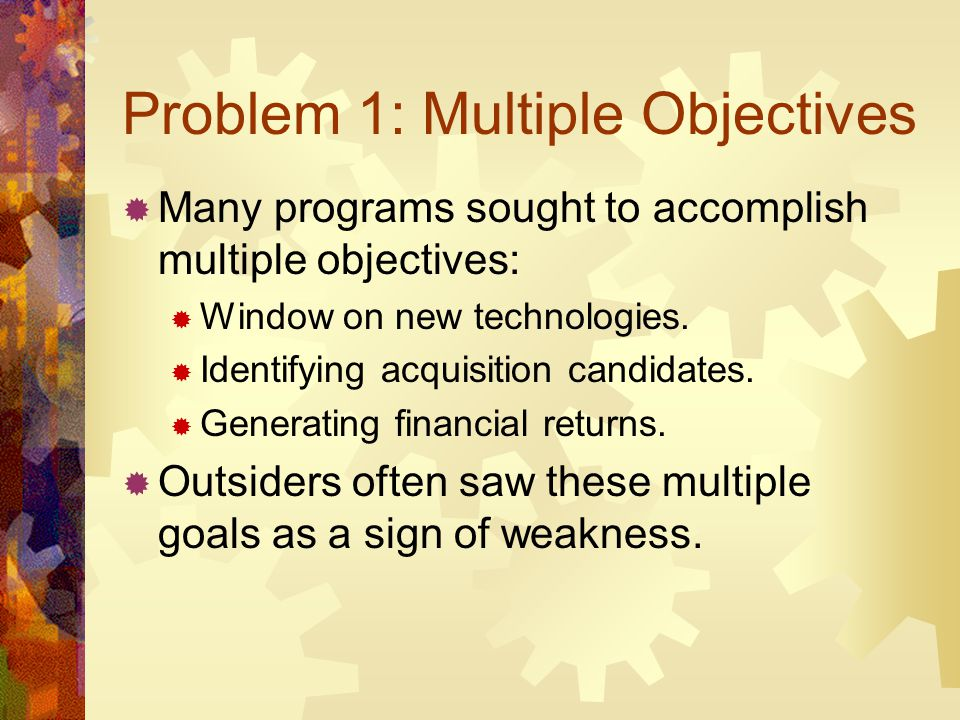Problem 1: Multiple Objectives Many programs sought to accomplish multiple objectives: Window on new technologies. Identifying acquisition candidates.
