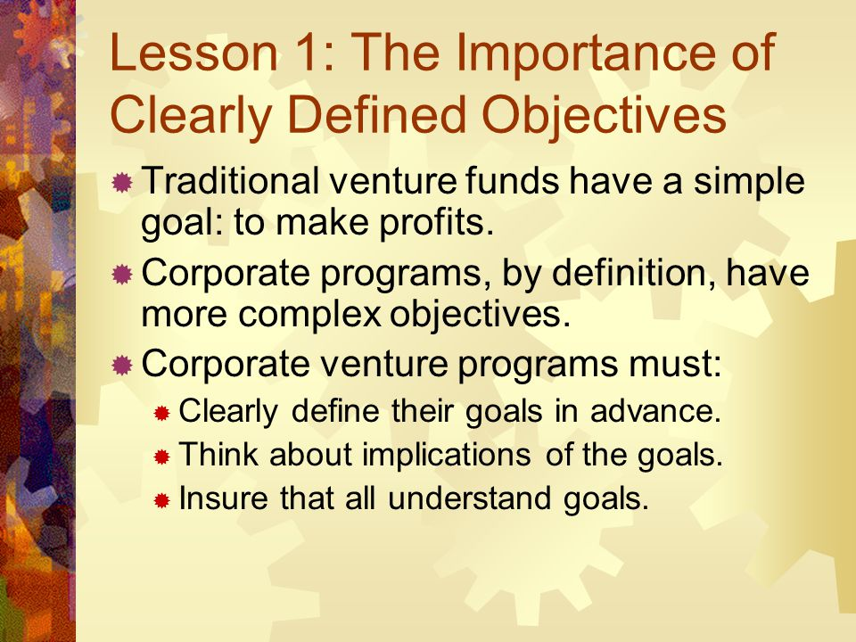 Lesson 1: The Importance of Clearly Defined Objectives Traditional venture funds have a simple goal: to make profits. Corporate programs, by definitio