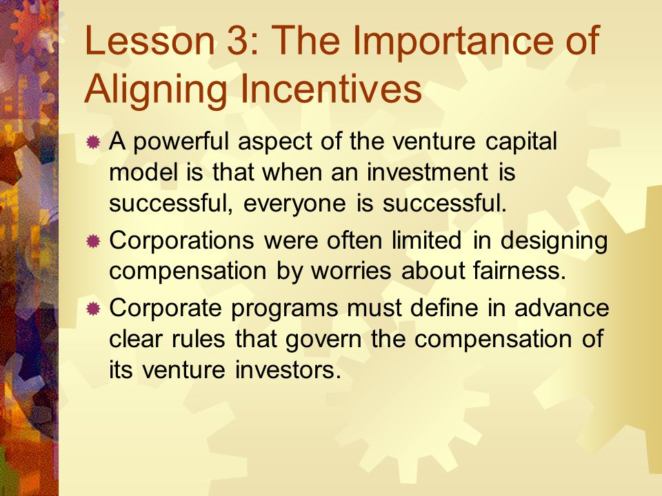 Lesson 3: The Importance of Aligning Incentives A powerful aspect of the venture capital model is that when an investment is successful, everyone is s