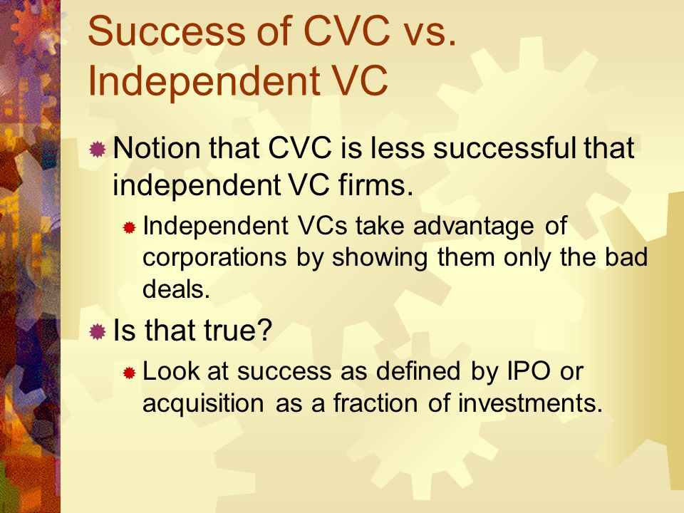 Success of CVC vs. Independent VC Notion that CVC is less successful that independent VC firms. Independent VCs take advantage of corporations by show