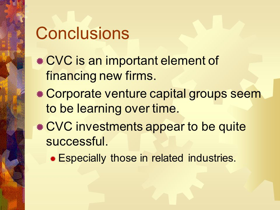 Conclusions CVC is an important element of financing new firms. Corporate venture capital groups seem to be learning over time. CVC investments appear