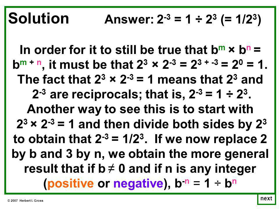 © 2007 Herbert I. Gross next Solution Answer: 2 -3 = 1 ÷ 2 3 (= 1/2 3 ) In order for it to still be true that b m × b n = b m + n, it must be that 2 3
