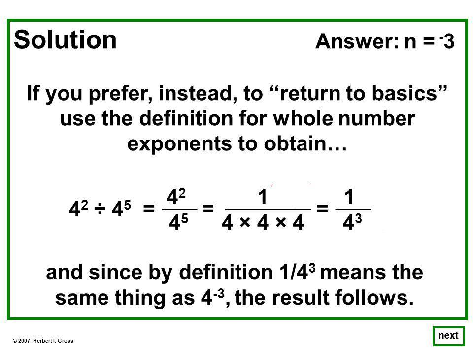 © 2007 Herbert I. Gross next Solution Answer: n = - 3 If you prefer, instead, to return to basics use the definition for whole number exponents to obt