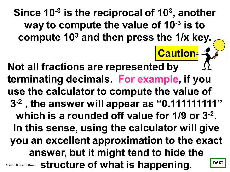 Since 10 -3 is the reciprocal of 10 3, another way to compute the value of 10 -3 is to compute 10 3 and then press the 1/x key.