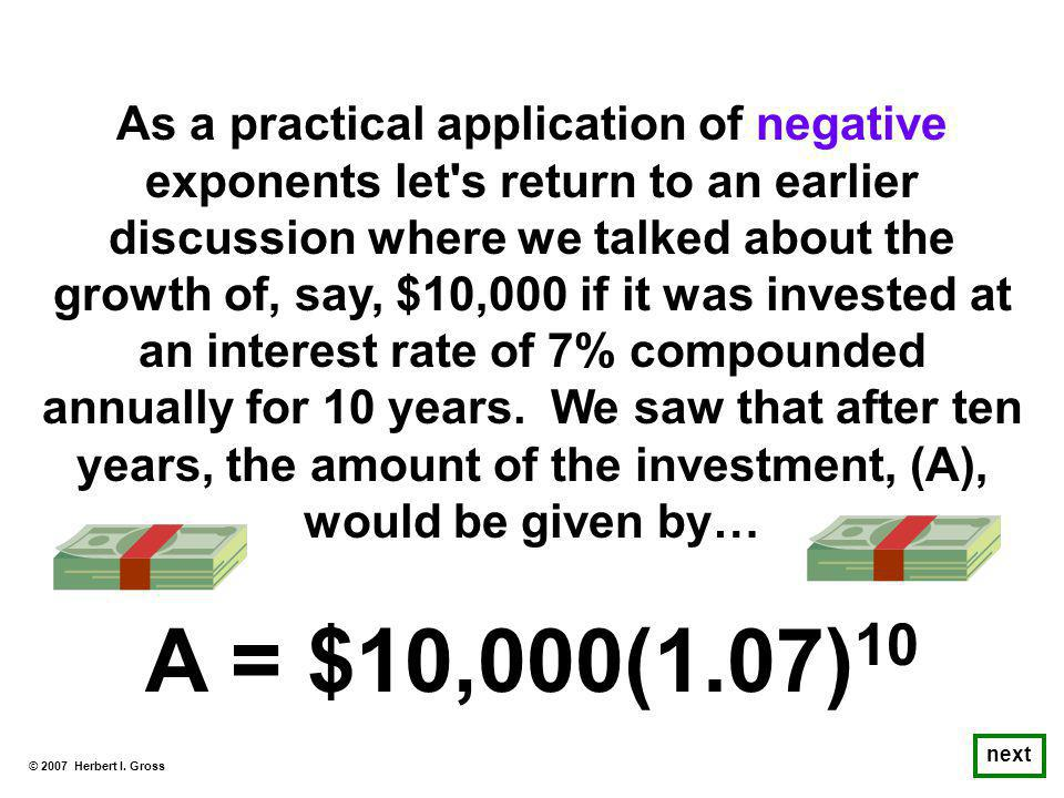 As a practical application of negative exponents let s return to an earlier discussion where we talked about the growth of, say, $10,000 if it was invested at an interest rate of 7% compounded annually for 10 years.