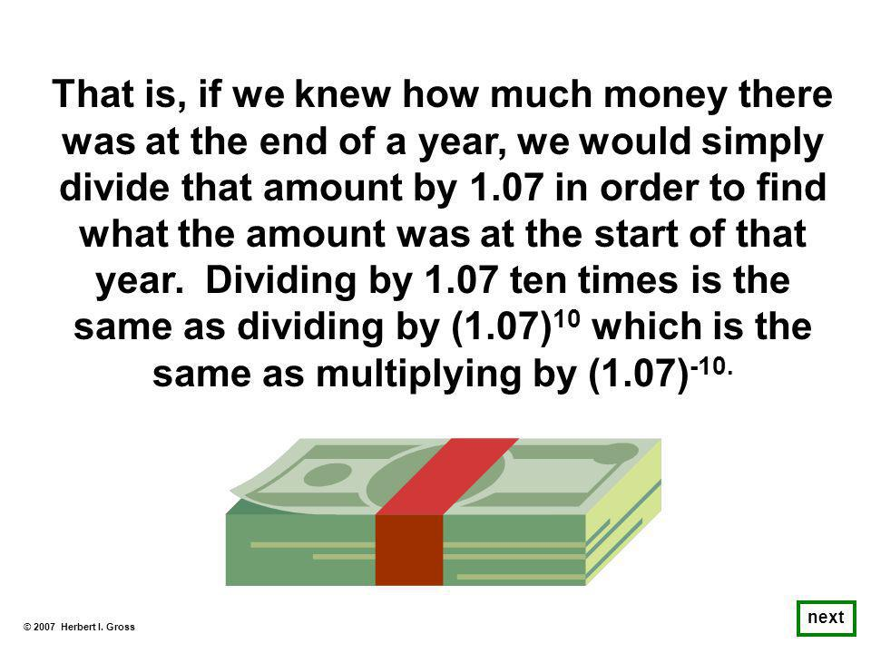 That is, if we knew how much money there was at the end of a year, we would simply divide that amount by 1.07 in order to find what the amount was at the start of that year.