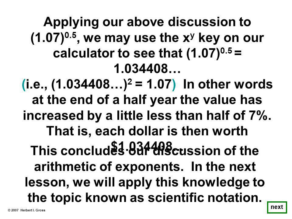 Applying our above discussion to (1.07) 0.5, we may use the x y key on our calculator to see that (1.07) 0.5 = 1.034408… (i.e., (1.034408…) 2 = 1.07) In other words at the end of a half year the value has increased by a little less than half of 7%.