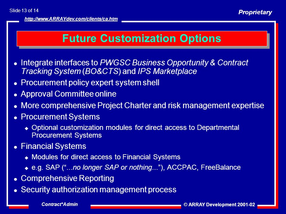 Proprietary © ARRAY Development 2001-02 Slide 13 of 14 http://www.ARRAYdev.com/clients/ca.htm Contract*Admin l Integrate interfaces to PWGSC Business Opportunity & Contract Tracking System (BO&CTS) and IPS Marketplace l Procurement policy expert system shell l Approval Committee online l More comprehensive Project Charter and risk management expertise l Procurement Systems u Optional customization modules for direct access to Departmental Procurement Systems l Financial Systems u Modules for direct access to Financial Systems u e.g.