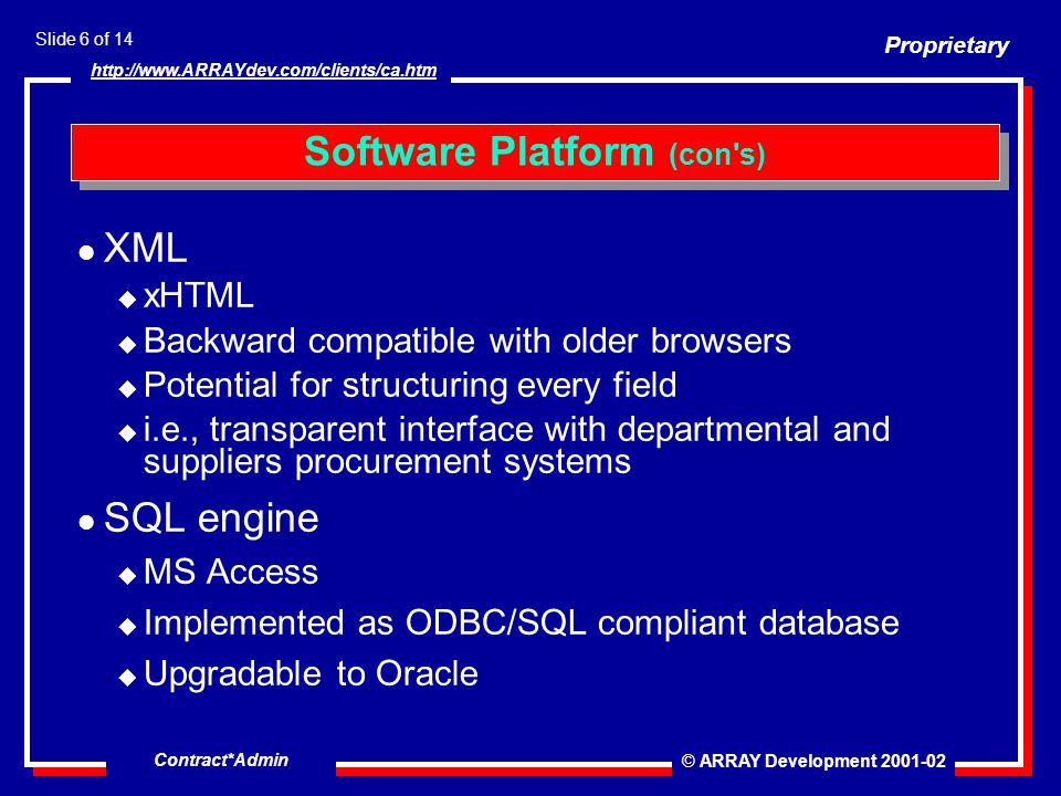 Proprietary © ARRAY Development 2001-02 Slide 6 of 14 http://www.ARRAYdev.com/clients/ca.htm Contract*Admin l XML u xHTML u Backward compatible with older browsers u Potential for structuring every field u i.e., transparent interface with departmental and suppliers procurement systems l SQL engine u MS Access u Implemented as ODBC/SQL compliant database u Upgradable to Oracle Software Platform (con s)
