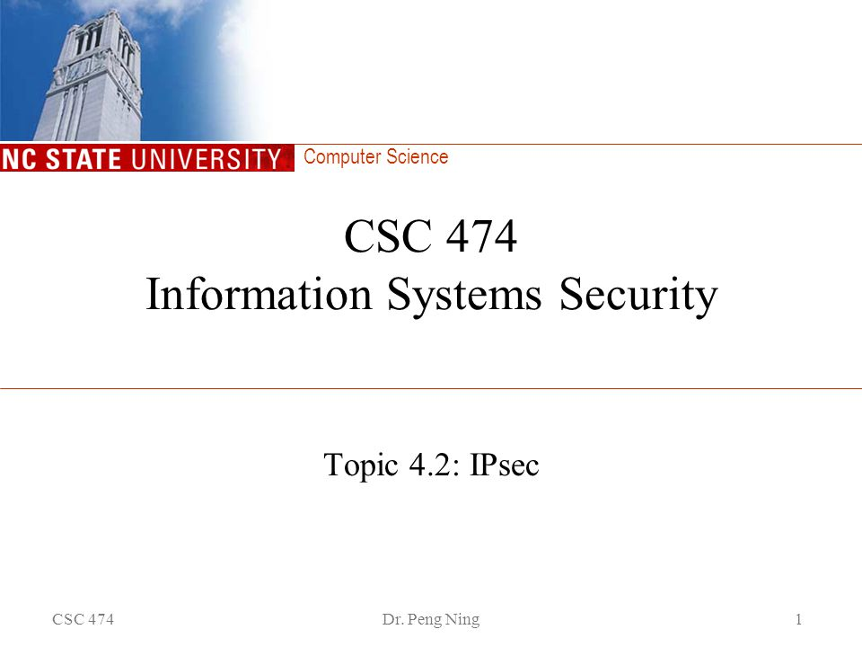 Computer Science CSC 474Dr. Peng Ning1 CSC 474 Information Systems Security Topic 4.2: IPsec