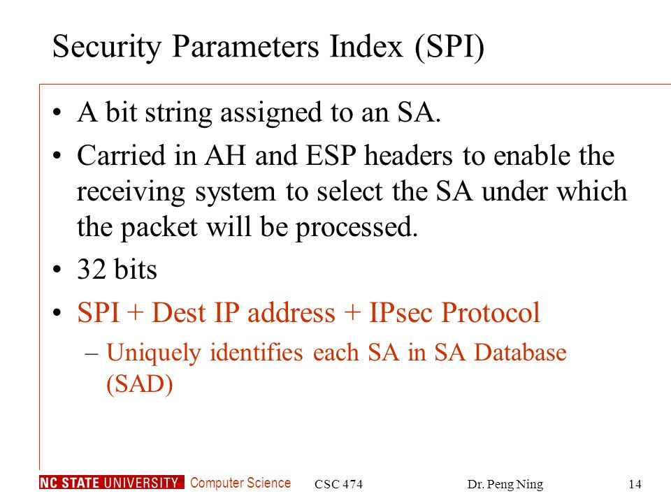 Computer Science CSC 474Dr. Peng Ning14 Security Parameters Index (SPI) A bit string assigned to an SA. Carried in AH and ESP headers to enable the re