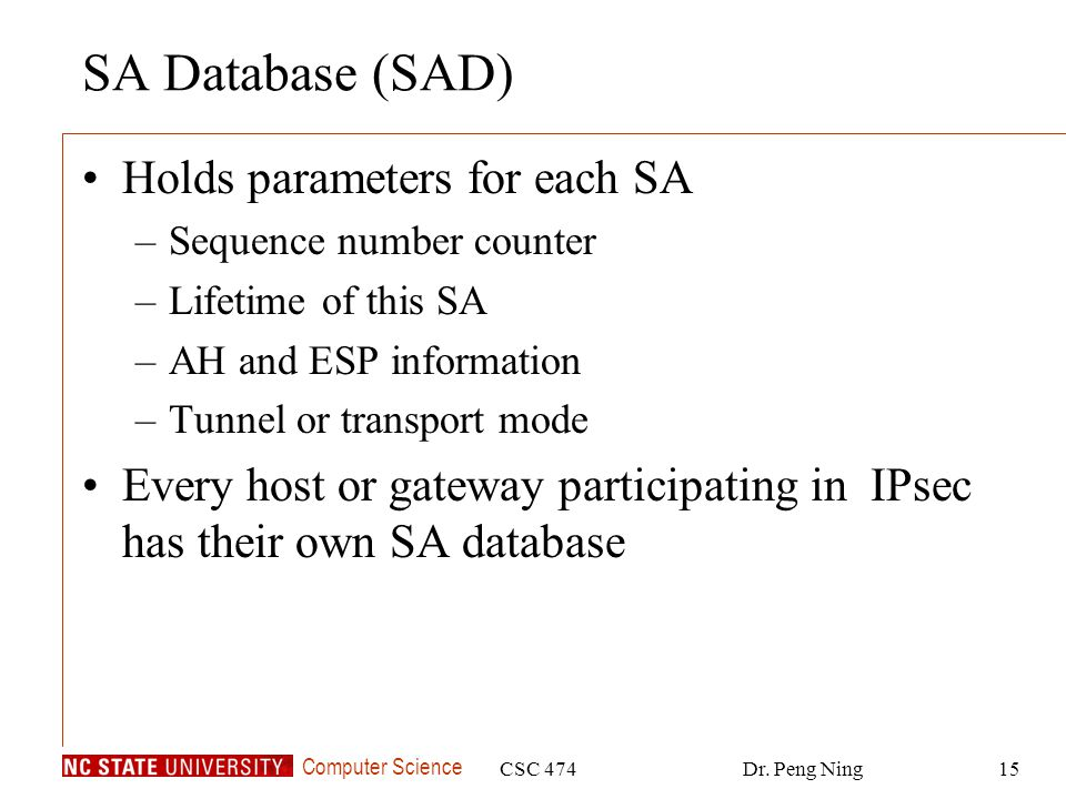 Computer Science CSC 474Dr. Peng Ning15 SA Database (SAD) Holds parameters for each SA –Sequence number counter –Lifetime of this SA –AH and ESP infor