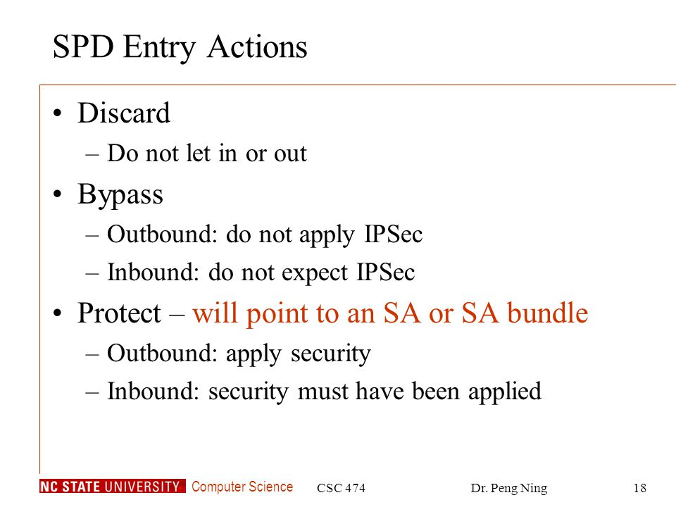 Computer Science CSC 474Dr. Peng Ning18 SPD Entry Actions Discard –Do not let in or out Bypass –Outbound: do not apply IPSec –Inbound: do not expect I