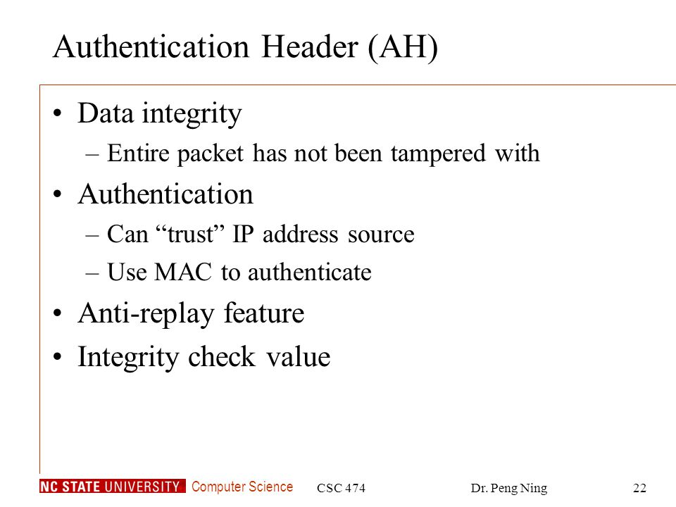 Computer Science CSC 474Dr. Peng Ning22 Authentication Header (AH) Data integrity –Entire packet has not been tampered with Authentication –Can trust