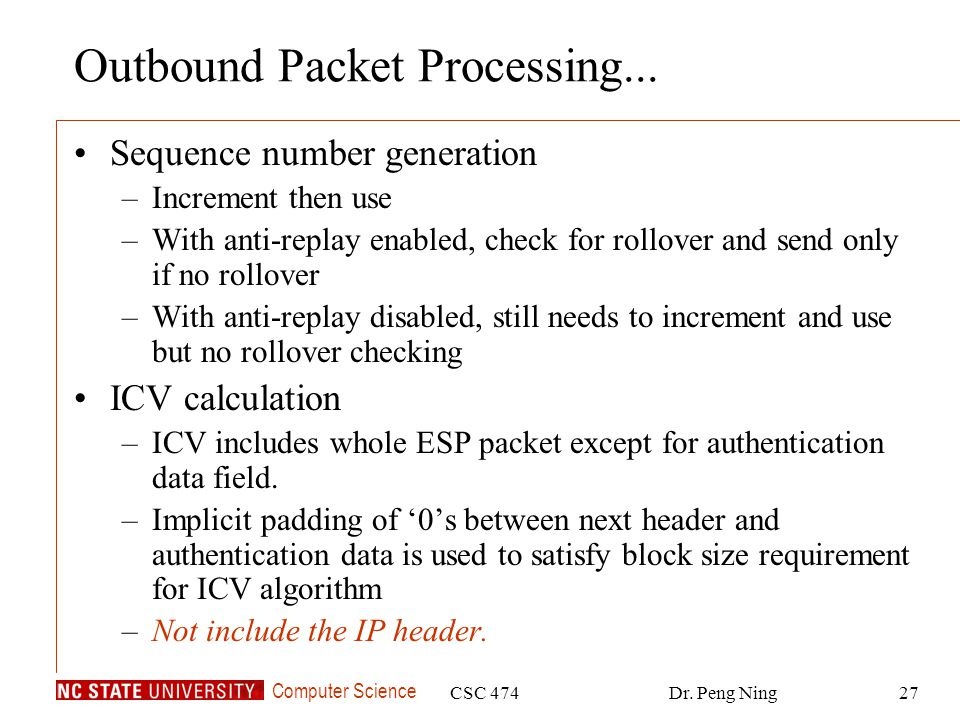Computer Science CSC 474Dr. Peng Ning27 Outbound Packet Processing... Sequence number generation –Increment then use –With anti-replay enabled, check