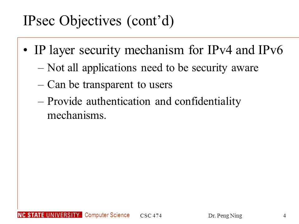 Computer Science CSC 474Dr. Peng Ning4 IPsec Objectives (contd) IP layer security mechanism for IPv4 and IPv6 –Not all applications need to be securit