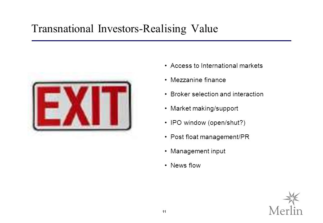 11 Transnational Investors-Realising Value Access to International markets Mezzanine finance Broker selection and interaction Market making/support IPO window (open/shut ) Post float management/PR Management input News flow