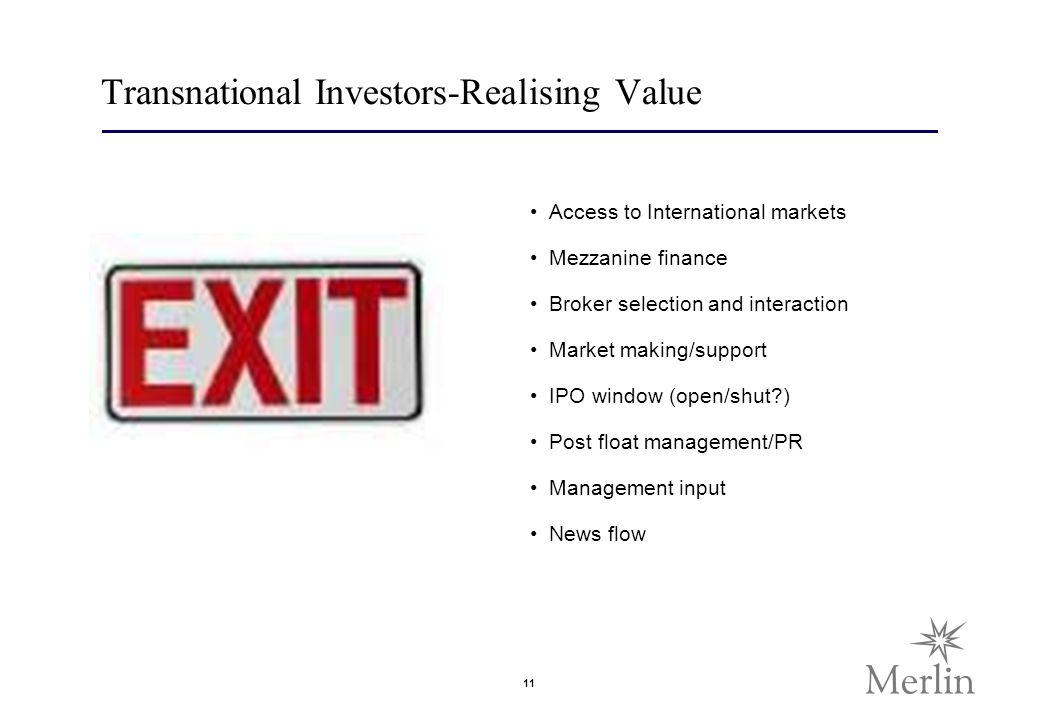 11 Transnational Investors-Realising Value Access to International markets Mezzanine finance Broker selection and interaction Market making/support IPO window (open/shut?) Post float management/PR Management input News flow
