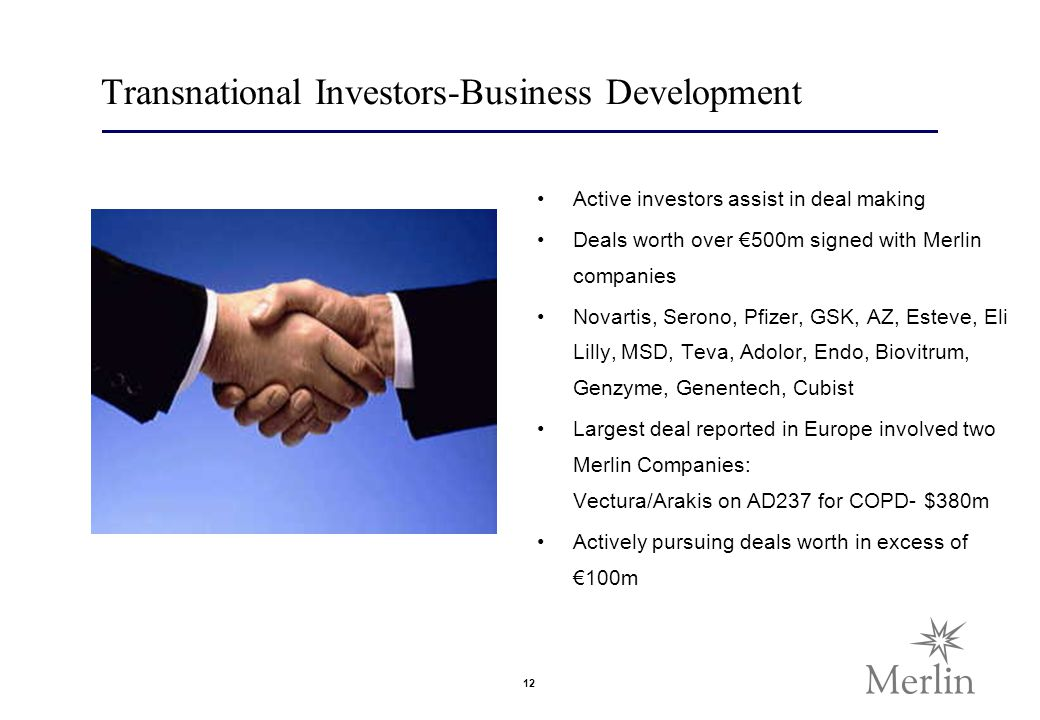 12 Transnational Investors-Business Development Active investors assist in deal making Deals worth over 500m signed with Merlin companies Novartis, Serono, Pfizer, GSK, AZ, Esteve, Eli Lilly, MSD, Teva, Adolor, Endo, Biovitrum, Genzyme, Genentech, Cubist Largest deal reported in Europe involved two Merlin Companies: Vectura/Arakis on AD237 for COPD- $380m Actively pursuing deals worth in excess of 100m