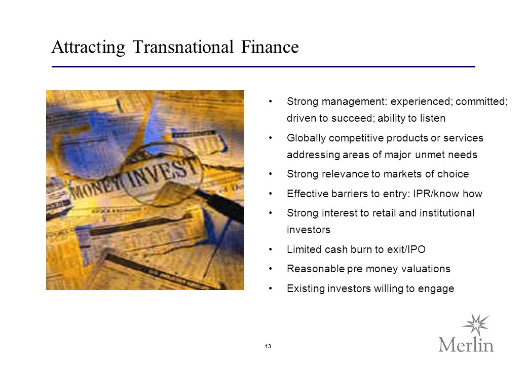 13 Attracting Transnational Finance Strong management: experienced; committed; driven to succeed; ability to listen Globally competitive products or services addressing areas of major unmet needs Strong relevance to markets of choice Effective barriers to entry: IPR/know how Strong interest to retail and institutional investors Limited cash burn to exit/IPO Reasonable pre money valuations Existing investors willing to engage
