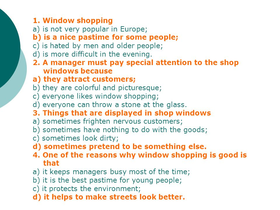 1. Window shopping a) is not very popular in Europe; b) is a nice pastime for some people; c) is hated by men and older people; d) is more difficult i