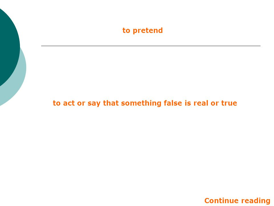 to pretend to act or say that something false is real or true Continue reading