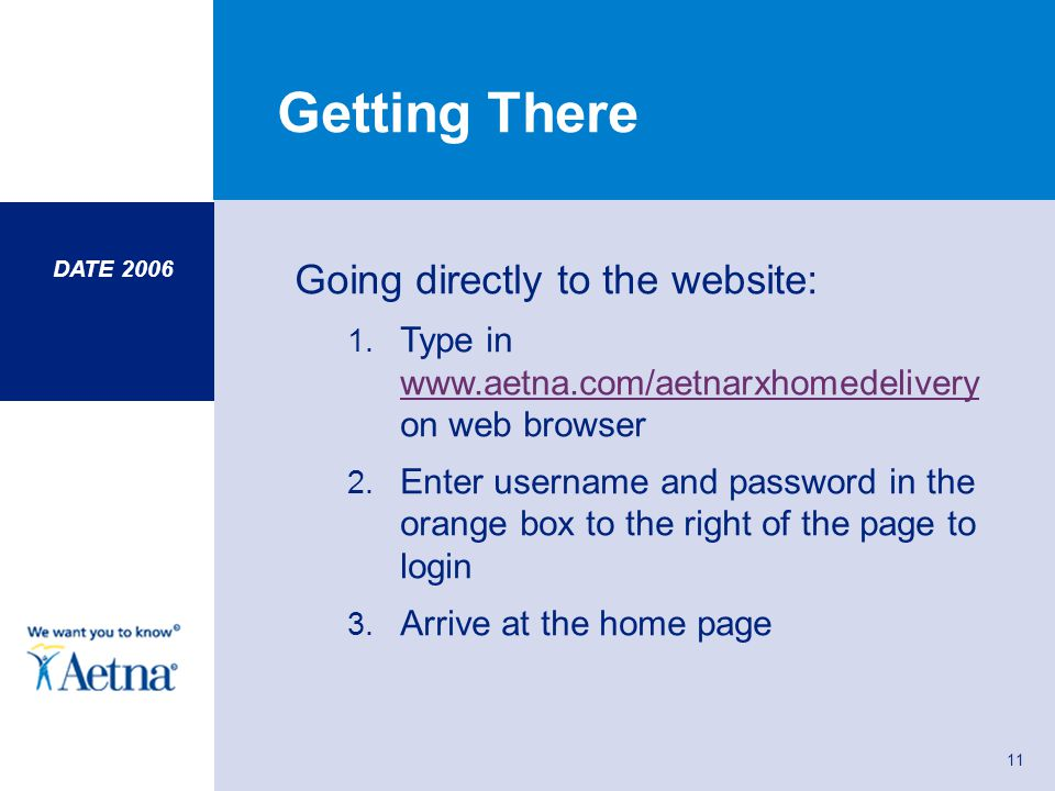 DATE 2006 11 Getting There Going directly to the website: 1. Type in www.aetna.com/aetnarxhomedelivery on web browser www.aetna.com/aetnarxhomedeliver