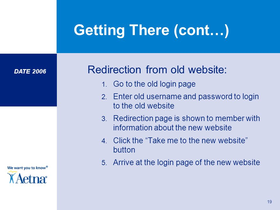 DATE 2006 19 Getting There (cont…) Redirection from old website: 1. Go to the old login page 2. Enter old username and password to login to the old we