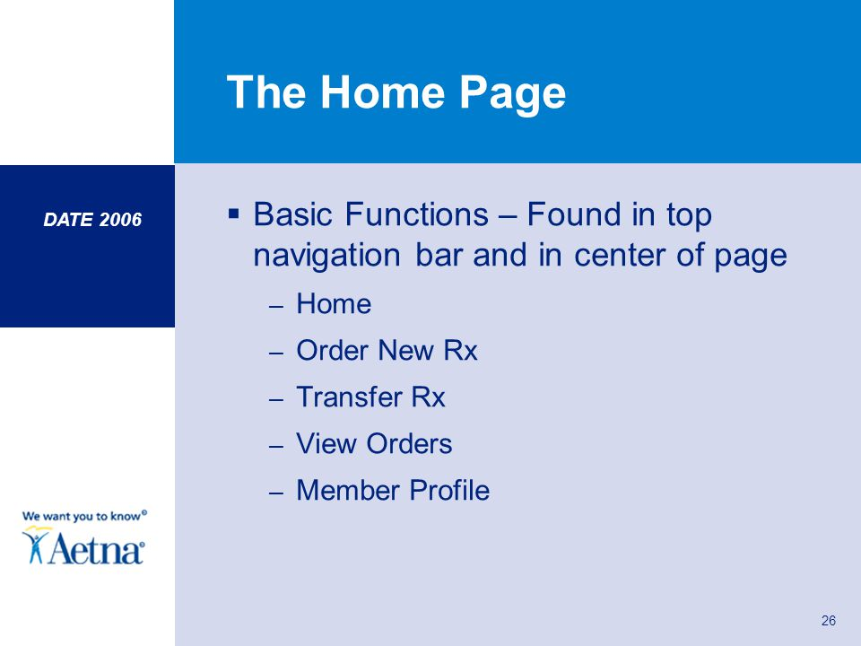 DATE 2006 26 The Home Page Basic Functions – Found in top navigation bar and in center of page – Home – Order New Rx – Transfer Rx – View Orders – Mem