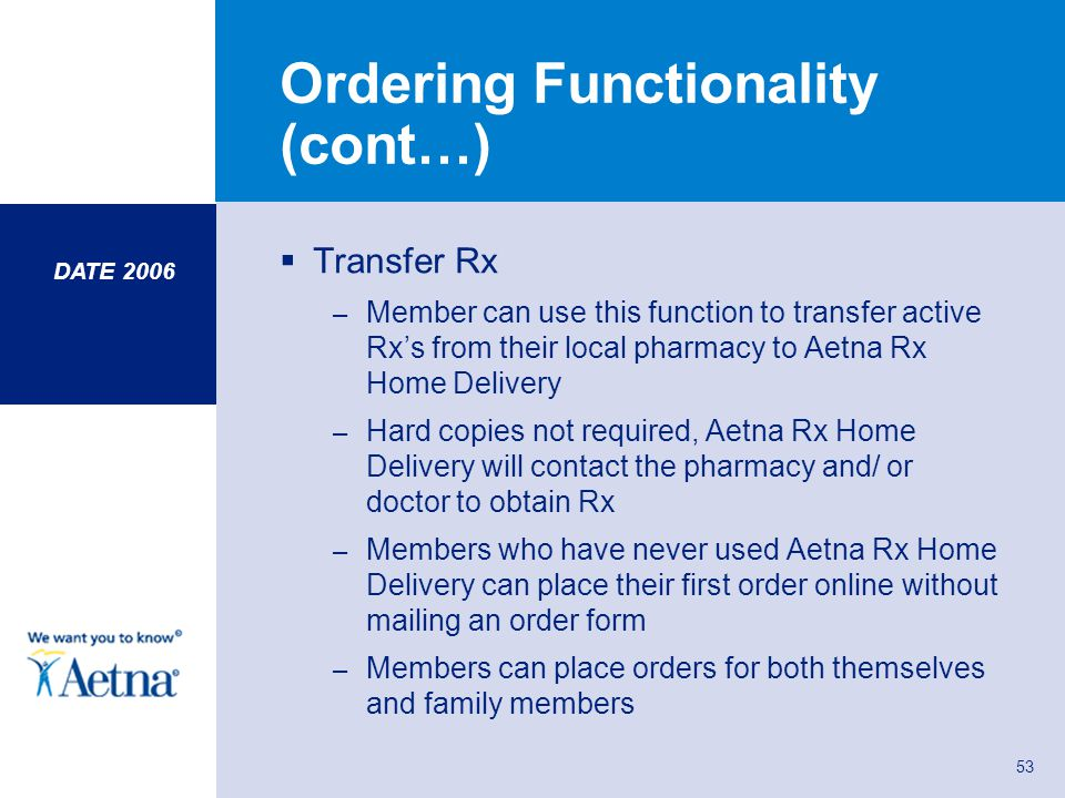 53 Ordering Functionality (cont…) Transfer Rx – Member can use this function to transfer active Rxs from their local pharmacy to Aetna Rx Home Deliver