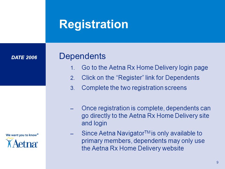 DATE 2006 9 Registration Dependents 1. Go to the Aetna Rx Home Delivery login page 2. Click on the Register link for Dependents 3. Complete the two re