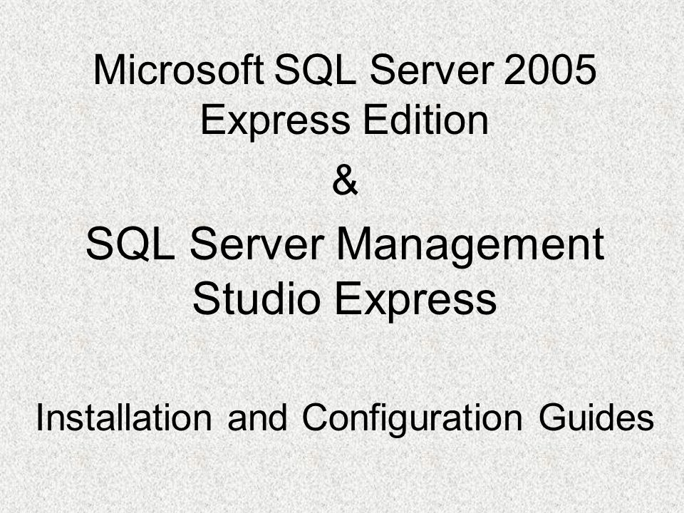 Microsoft SQL Server 2005 Express Edition & SQL Server Management Studio Express Installation and Configuration Guides