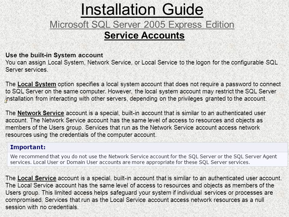 Installation Guide Microsoft SQL Server 2005 Express Edition Service Accounts Use the built-in System account You can assign Local System, Network Ser