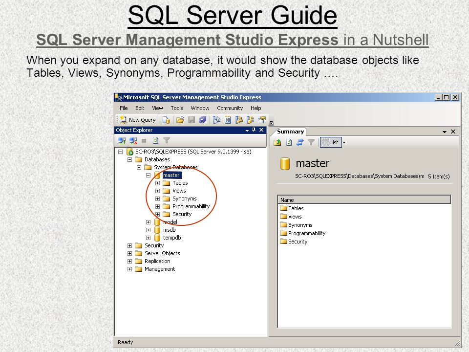 When you expand on any database, it would show the database objects like Tables, Views, Synonyms, Programmability and Security …. SQL Server Guide SQL