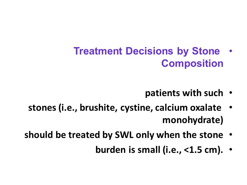 Treatment Decisions by Stone Composition patients with such stones (i.e., brushite, cystine, calcium oxalate monohydrate) should be treated by SWL onl