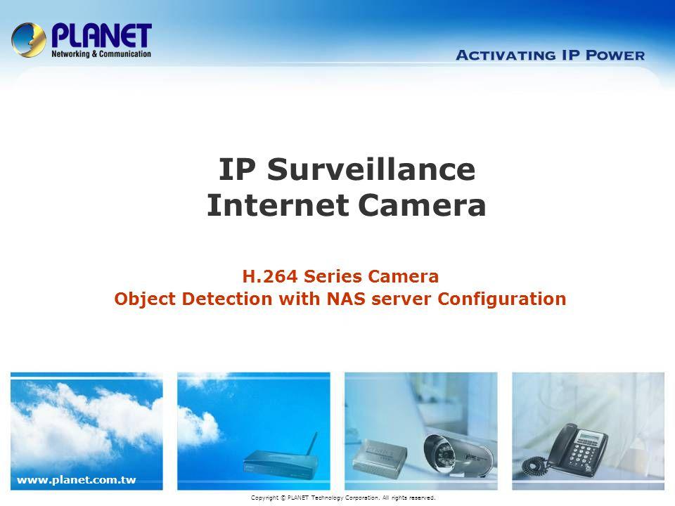 www.planet.com.tw H.264 Series Camera Object Detection with NAS server Configuration IP Surveillance Internet Camera Copyright © PLANET Technology Cor
