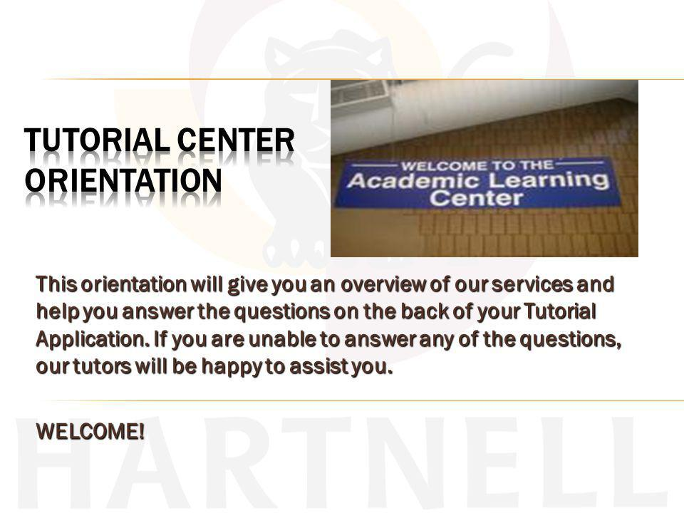 This orientation will give you an overview of our services and help you answer the questions on the back of your Tutorial Application.