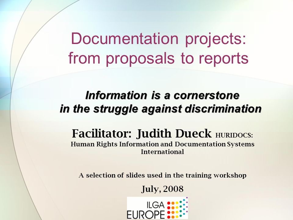 Documentation projects: from proposals to reports Information is a cornerstone in the struggle against discrimination Facilitator: Judith Dueck HURIDOCS: Human Rights Information and Documentation Systems International A selection of slides used in the training workshop July, 2008