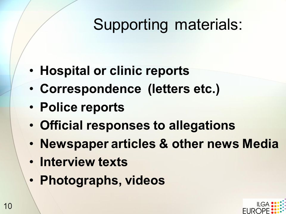 10 Supporting materials: Hospital or clinic reports Correspondence (letters etc.) Police reports Official responses to allegations Newspaper articles & other news Media Interview texts Photographs, videos