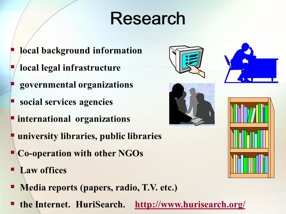 local background information local legal infrastructure governmental organizations social services agencies international organizations university libraries, public libraries Co-operation with other NGOs Law offices Media reports (papers, radio, T.V.