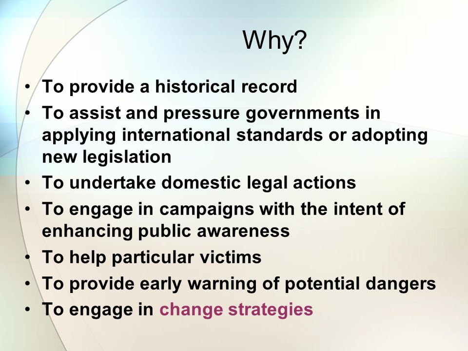 Why? To provide a historical record To assist and pressure governments in applying international standards or adopting new legislation To undertake do