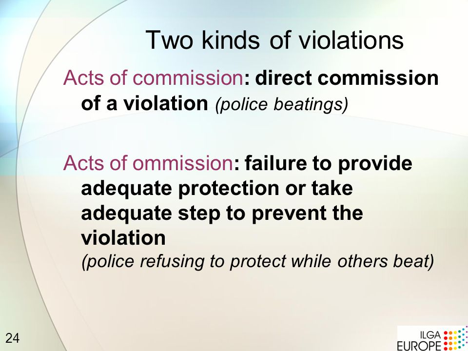 24 Two kinds of violations Acts of commission: direct commission of a violation (police beatings) Acts of ommission: failure to provide adequate protection or take adequate step to prevent the violation (police refusing to protect while others beat)