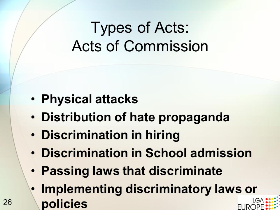 26 Types of Acts: Acts of Commission Physical attacks Distribution of hate propaganda Discrimination in hiring Discrimination in School admission Passing laws that discriminate Implementing discriminatory laws or policies
