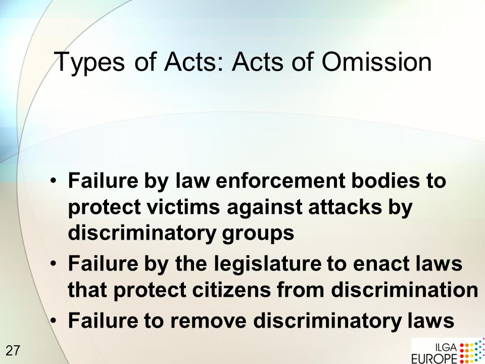 27 Types of Acts: Acts of Omission Failure by law enforcement bodies to protect victims against attacks by discriminatory groups Failure by the legislature to enact laws that protect citizens from discrimination Failure to remove discriminatory laws